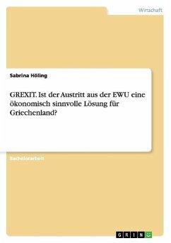 GREXIT. Ist der Austritt aus der EWU eine ökonomisch sinnvolle Lösung für Griechenland? - Höling, Sabrina