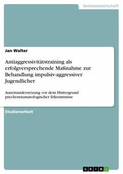 Antiaggressivitätstraining als erfolgversprechende Maßnahme zur Behandlung impulsiv-aggressiver Jugendlicher (eBook, PDF) - Walter, Jan