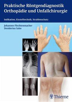 Praktische Röntgendiagnostik Orthopädie und Unfallchirurgie - Flechtenmacher, Johannes; Sabo, Desiderius