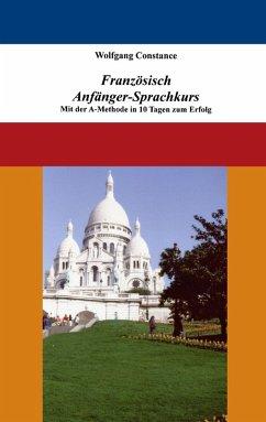 Französisch Anfänger-Sprachkurs: Mit der A-Methode in 10 Tagen zum Erfolg (eBook, ePUB) - Constance, Wolfgang