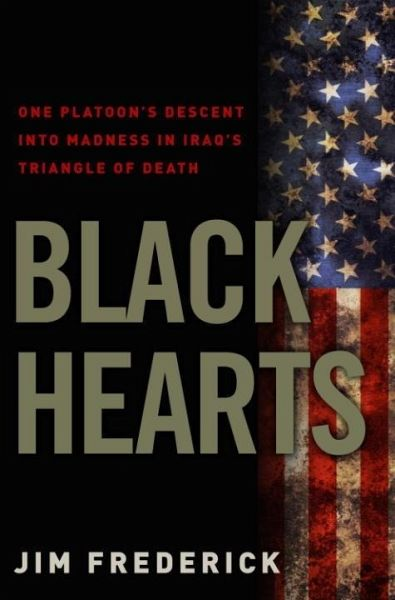 black hearts brigade by jim frederick In his foreword to black hearts: one platoon's descent into madness in iraq's triangle of death, author jim frederick, contributing editor of time magazine, describes being riveted in june, 2006.