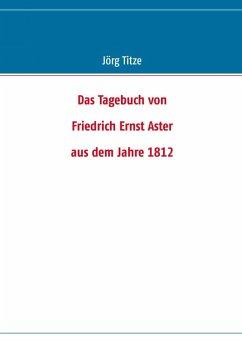Das Tagebuch von Friedrich Ernst Aster aus dem Jahre 1812 (eBook, ePUB)