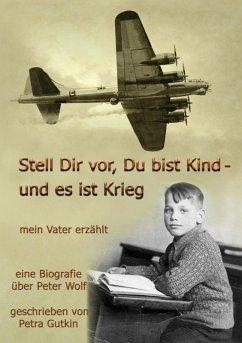 Stell Dir vor Du bist Kind - und es ist Krieg. Mein Vater erzählt (eBook, ePUB)