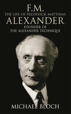 F.M.: The Life Of Frederick Matthias Alexander (eBook, ePUB) - Bloch, Michael
