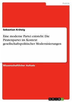 Eine moderne Partei entsteht: Die Piratenpartei im Kontext gesellschaftspolitischer Modernisierungen (eBook, PDF)