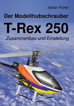 Der Modellhubschrauber T-Rex 250 (eBook, ePUB)