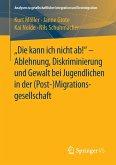 """""""Die kann ich nicht ab!"""" - Ablehnung, Diskriminierung und Gewalt bei Jugendlichen in der Migrationsgesellschaft"""