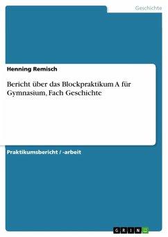 Bericht über das Blockpraktikum A für Gymnasium, Fach Geschichte (eBook, ePUB)