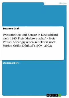 Pressefreiheit und Zensur in Deutschland nach 1945: Freie Marktwirtschaft - Freie Presse? Abhängigkeiten, reflektiert nach Marion Gräfin Dönhoff (1909 - 2002) (eBook, ePUB)