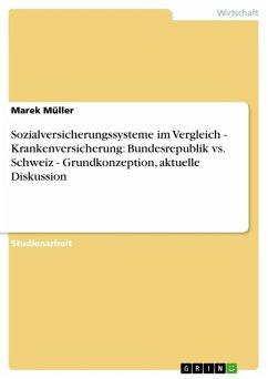 Sozialversicherungssysteme im Vergleich - Krankenversicherung: Bundesrepublik vs. Schweiz - Grundkonzeption, aktuelle Diskussion (eBook, ePUB)