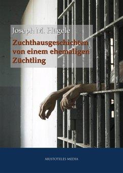 Zuchthausgeschichten von einem ehemaligen Züchtling (eBook, ePUB) - Hägele, Joseph M.