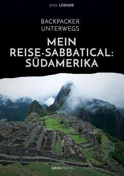 Backpacker unterwegs: Mein Reise-Sabbatical. Südamerika - Lüdicke, Jens