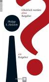 Glücklich werden ohne Ratgeber - ein Ratgeber (eBook, ePUB)