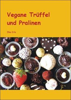 Vegane Trüffel und Pralinen (eBook, ePUB) - Irle, Ilka