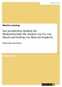 Zur moralischen Qualität der Marktwirtschaft: Die Ansätze von F.A. von Hayek und Ludwig von Mises im Vergleich (eBook, PDF)