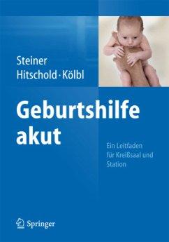 Geburtshilfe akut - Steiner, E.; Hitschold, Thomas; Kölbl, Heinz