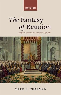 The Fantasy of Reunion: Anglicans, Catholics, and Ecumenism, 1833-1882 - Chapman, Mark D.