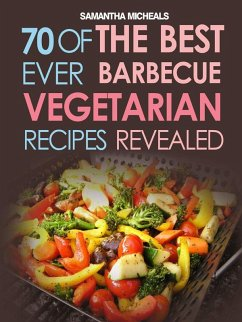 BBQ Recipe:70 Of The Best Ever Barbecue Vegetarian Recipes...Revealed! (eBook, ePUB) - Michaels, Samantha