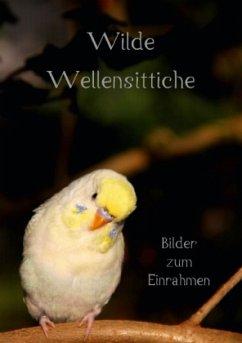 Wilde Wellensittiche - Bilder zum Einrahmen! (Tischaufsteller DIN A5 hoch)