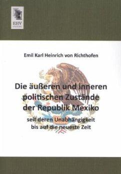 Die äußeren und inneren politischen Zustände der Republik Mexiko seit deren Unabhängigkeit bis auf die neueste Zeit