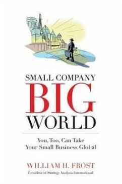 Small Company. Big World.: You, Too, Can Take Your Small Business Global - Frost, William H.