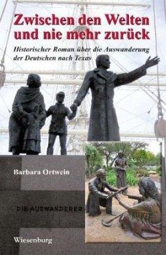 Zwischen den Welten und nie mehr zurück - Historischer Roman über die Auswanderung der Deutschen nach Texas - Ortwein, Barbara