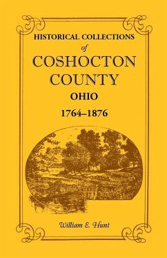 Historical Collections of Coshocton County, Ohio a Complete Panorama of the County, from the Time of the Earliest Known Occupants of the Territory Unt - Hunt, William E.