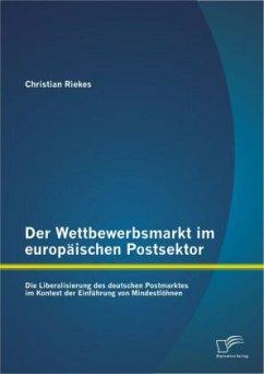 Der Wettbewerbsmarkt im europäischen Postsektor: Die Liberalisierung des deutschen Postmarktes im Kontext der Einführung von Mindestlöhnen - Riekes, Christian