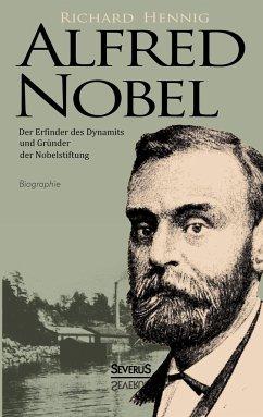 Alfred Nobel. Der Erfinder des Dynamits und Grü...