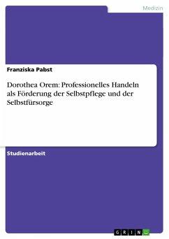 Dorothea Orem: Professionelles Handeln als Förderung der Selbstpflege und der Selbstfürsorge - Pabst, Franziska