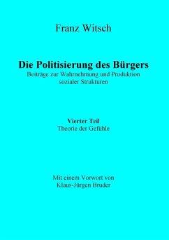 Die Politisierung des Bürgers, 4.Teil: Theorie der Gefühle (eBook, ePUB) - Witsch, Franz