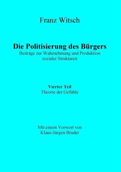 Die Politisierung des Bürgers, 4.Teil: Theorie der Gefühle (eBook, ePUB) - Franz Witsch