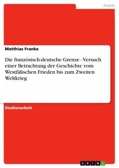 Die französisch-deutsche Grenze - Versuch einer Betrachtung der Geschichte vom Westfälischen Frieden bis zum Zweiten Weltkrieg (eBook, PDF)