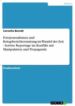 Fotojournalismus und Kriegsberichterstattung im Wandel der Zeit - Seriöse Reportage im Konflikt mit Manipulation und Propaganda (eBook, ePUB)