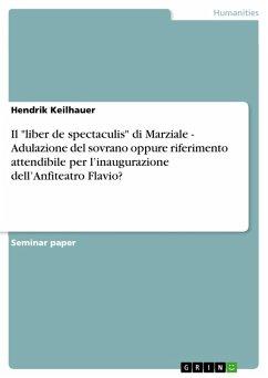 """Il """"liber de spectaculis"""" di Marziale - Adulazione del sovrano oppure riferimento attendibile per l'inaugurazione dell'Anfiteatro Flavio? (eBook, PDF)"""