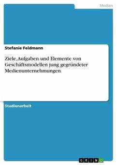 Ziele, Aufgaben und Elemente von Geschäftsmodellen jung gegründeter Medienunternehmungen (eBook, PDF)