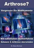 Arthrose? – Vergessen Sie Medikamente – Mit natürlichen Heilverfahren Schmerz & Arthrose überwinden (eBook, ePUB)