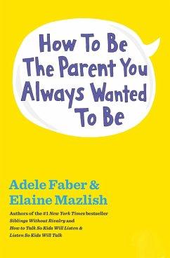 How to Be the Parent You Always Wanted to Be (eBook, ePUB) - Faber, Adele; Mazlish, Elaine