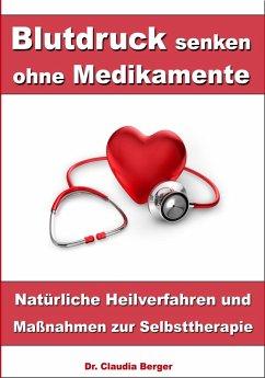 Blutdruck senken ohne Medikamente – Natürliche Heilverfahren und Maßnahmen zur Selbsttherapie (eBook, ePUB) - Dr. Claudia Berger