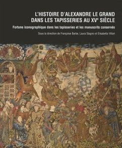 L'Histoire D'Alexandre Le Grand Dans Les Tapisseries Au Xve Siecle: Fortune Iconographique Dans Les Tapisseries Et Les Manuscrits Conserves. La Tentur