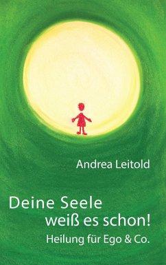 Deine Seele weiß es schon! Heilung für Ego & Co. (eBook, ePUB) - Leitold, Andrea