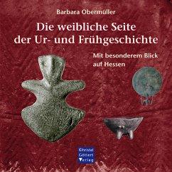 Die weibliche Seite der Ur- und Frühgeschichte - Obermüller, Barbara