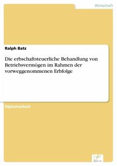 Die erbschaftsteuerliche Behandlung von Betriebsvermögen im Rahmen der vorweggenommenen Erbfolge (eBook, PDF) - Batz, Ralph