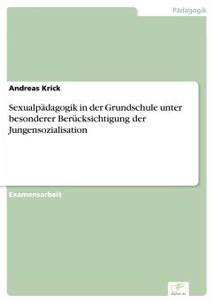 Sexualpädagogik in der Grundschule unter besonderer Berücksichtigung der Jungensozialisation (eBook, PDF) - Krick, Andreas