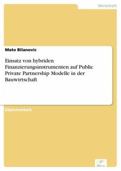 Einsatz von hybriden Finanzierungsinstrumenten auf Public Private Partnership Modelle in der Bauwirtschaft (eBook, PDF) - Bilanovic, Mato