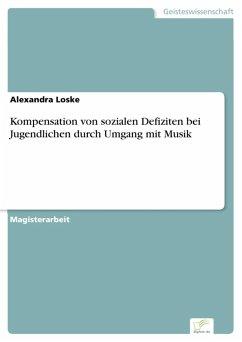 Kompensation von sozialen Defiziten bei Jugendlichen durch Umgang mit Musik (eBook, PDF) - Loske, Alexandra