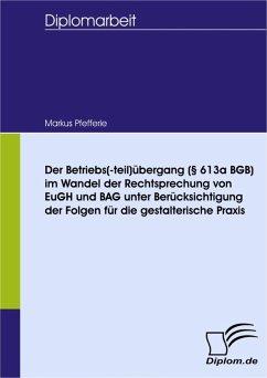 Der Betriebs(-teil)übergang (§ 613a BGB) im Wandel der Rechtsprechung von EuGH und BAG unter Berücksichtigung der Folgen für die gestalterische Praxis (eBook, PDF) - Pfefferle, Markus