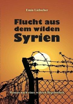 Flucht aus dem wilden Syrien (eBook, ePUB) - Liebscher, Emin