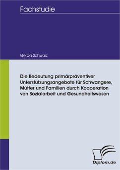 Die Bedeutung primärpräventiver Unterstützungsangebote für Schwangere, Mütter und Familien durch Kooperation von Sozialarbeit und Gesundheitswesen (eBook, PDF) - Schwarz, Gerda