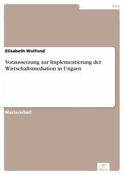 Voraussetzung zur Implementierung der Wirtschaftsmediation in Ungarn (eBook, PDF) - Wolfond, Elisabeth